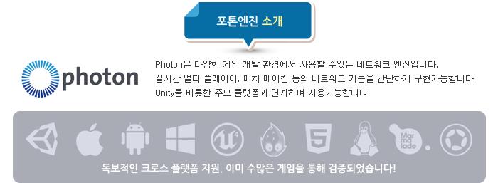 Photon은 다양한 게임 개발 환경에서 사용할 수있는 네트워크 엔진입니다. 실시간 멀티 플레이어, 매치 메이킹 등의 네트워크 기능을 간단하게 구현가능합니다. Unity를 비롯한 주요 플랫폼과 연계하여 사용가능합니다. 독보적인 크로스 플랫폼 지원. 이미 수많은 게임을 통해 검증되었습니다!