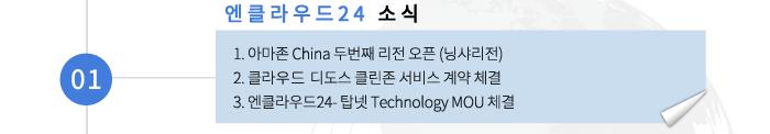 01 엔클라우드24 소식 - 1. 아마존 China 두번째 리전 오픈 (닝샤리전) 2. 클라우드 디도스 클린존 서비스 계약 체결 3. 엔클라우드24- 탑넷 Technology MOU 체결