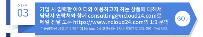 3. 가입 시 입력한 아이디와 이용하고자 하는 상품에 대해서 담당자 연락처와 함께 consulting@ncloud24.com로 메일 전달 또는 https://www.ncloud24.com의 1:1 문의 * 궁금하신 사항은 언제든지 Ncloud24 고객센터 1544-9302로 문의하여 주십시요.