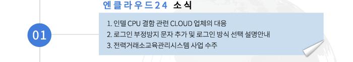 01 엔클라우드24 소식- 1. 인텔 CPU 결함 관련 CLOUD 업체의 대응 2. 로그인 부정방지 문자 추가 및 로그인 방식 선택 설명안내 3. 전력거래소교육관리시스템 사업 수주