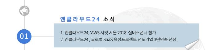 01 엔클라우드24 소식-1.엔클라우드24, aws 서밋 서울 2018 실버스폰서 참가 2.엔클라우드24, 글로벌 SaaS 육성프로젝트 선도기업 3년 연속 선정