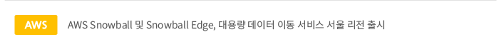 AWS Snowball 및 Snowball Edge, 대용량 데이터 이동 서비스 서울 리전 출시